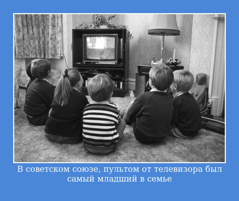 В советском союзе, пультом от телевизора был самый младший в семье…