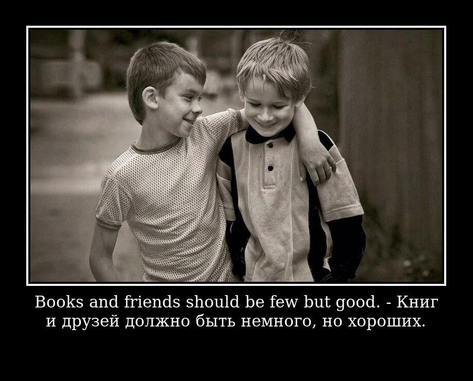 Books and friends should be few but good. – Книг и друзей должно быть немного, но хороших.