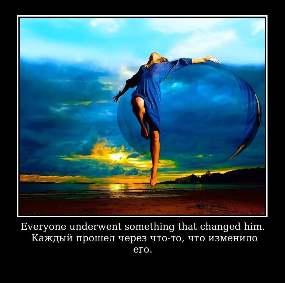 Everyone underwent something that changed him. – Каждый прошел через что-то, что изменило его.