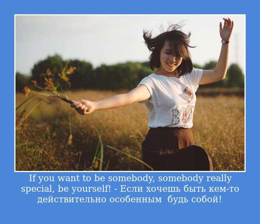 If you want to be somebody, somebody really special, be yourself! — Если хочешь быть кем-то действительно особенным — будь собой!