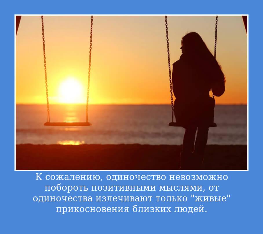"""К сожалению, одиночество невозможно побороть позитивными мыслями, от одиночества излечивают только """"живые"""" прикосновения близких людей."""