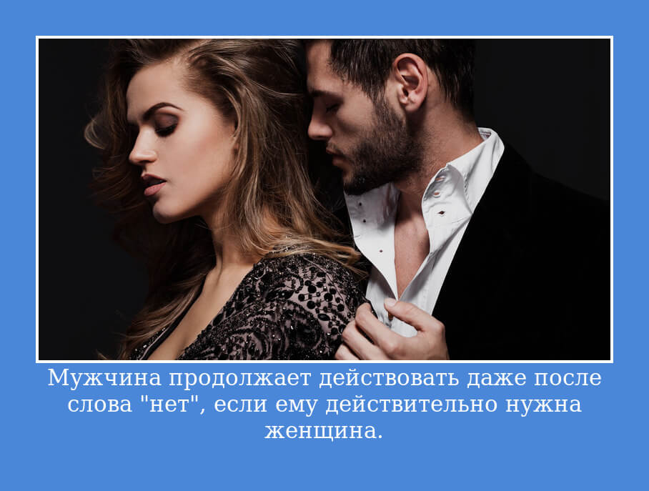 """Мужчина продолжает действовать даже после слова """"нет"""", если ему действительно нужна женщина."""