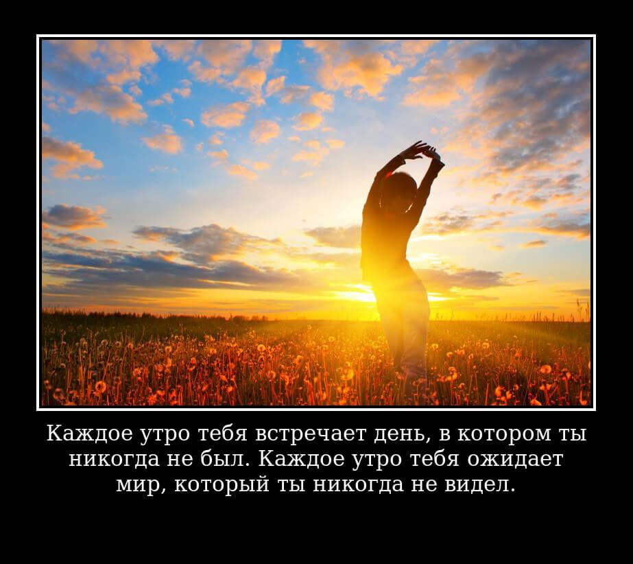 Каждое утро тебя встречает день, в котором ты никогда не был. Каждое утро тебя ожидает мир, который ты никогда не видел.