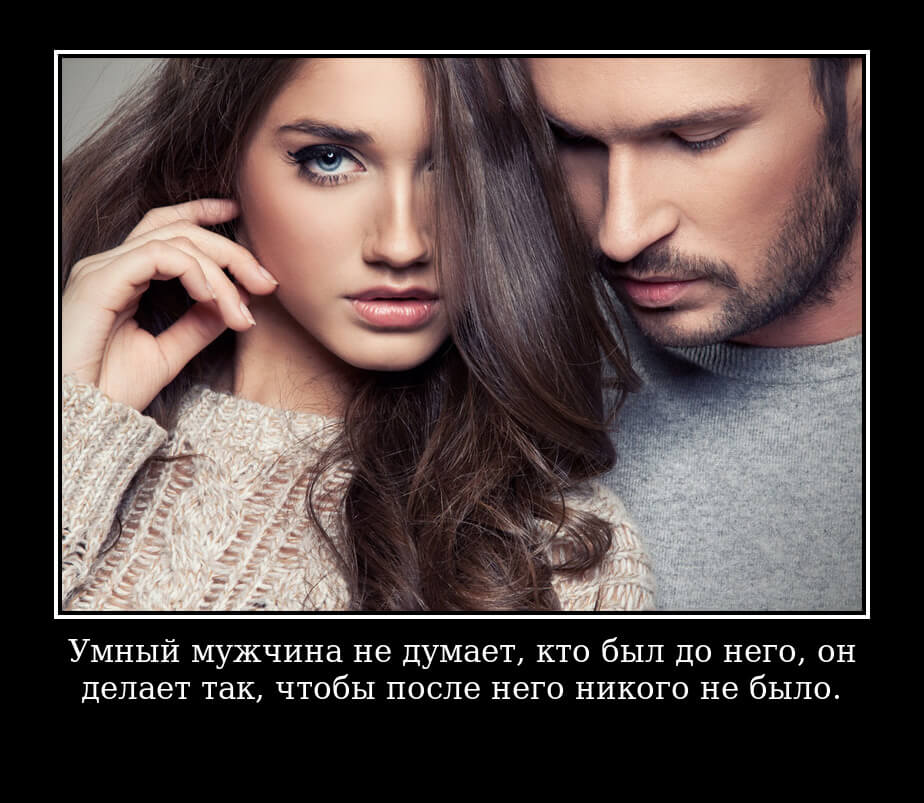Умный мужчина не думает, кто был до него, он делает так, чтобы после него никого не было.