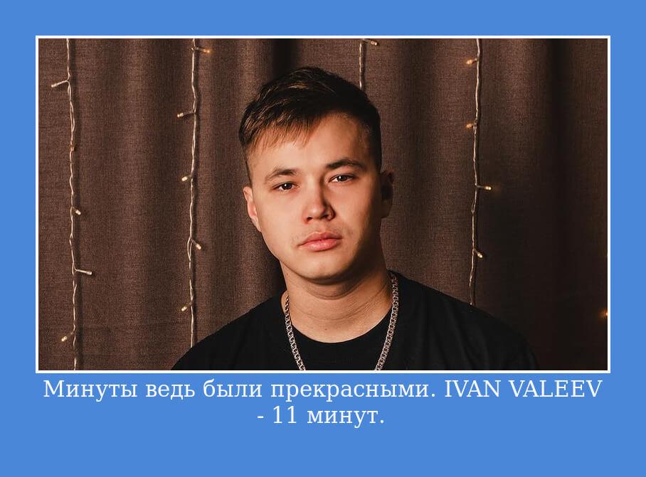Минуты ведь были прекрасными. IVAN VALEEV — 11 минут.