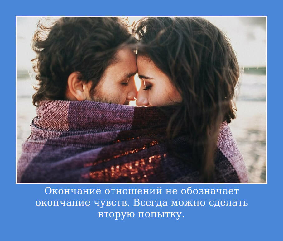 Окончание отношений не обозначает окончание чувств. Всегда можно сделать вторую попытку.