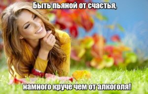Быть пьяной от счастья, намного круче чем от алкоголя!