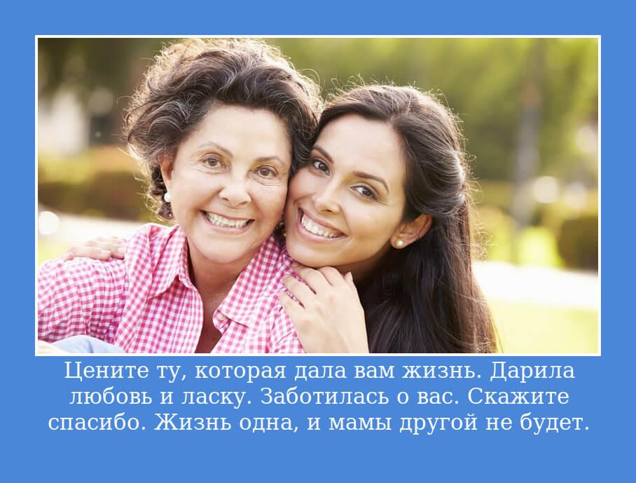 Цените ту, которая дала вам жизнь. Дарила любовь и ласку. Заботилась о вас. Скажите спасибо. Жизнь одна, и мамы другой не будет.