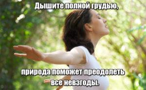 Дышите полной грудью, природа поможет преодолеть все невзгоды.