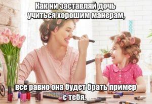 Как ни заставляй дочь учиться хорошим манерам, все равно она будет брать пример с тебя.