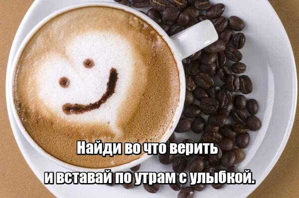 Найди во что верить и вставай по утрам с улыбкой.