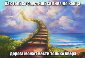 Как только спустишься вниз до конца, дорога может вести только вверх.