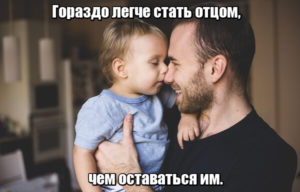 Гораздо легче стать отцом, чем оставаться им.
