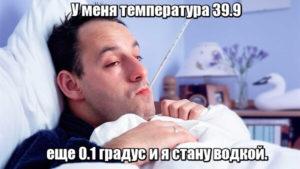 У меня температура 39.9, еще 0.1 градус и я стану водкой.