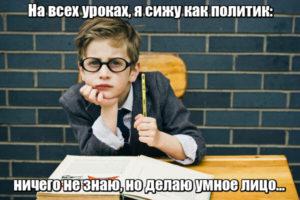 На всех уроках, я сижу как политик: ничего не знаю, но делаю умное лицо…