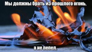 Мы должны брать из прошлого огонь, а не пепел.