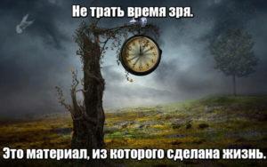 Не трать время зря, это материал, из которого сделана жизнь.