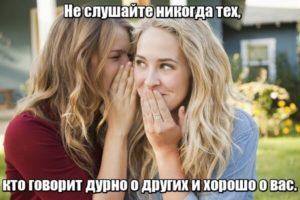 Не слушайте никогда тех, кто говорит дурно о других и хорошо о вас.