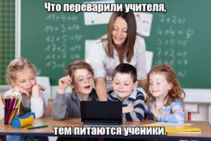 Что переварили учителя, тем питаются ученики.