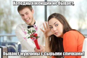 Холодных женщин не бывает, бывают мужчины с сырыми спичками!