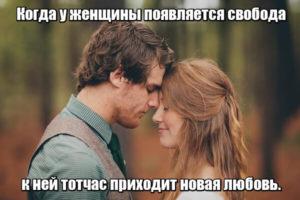 Когда у женщины появляется свобода к ней тотчас приходит новая любовь.