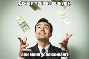 Деньги меня не волнуют, они меня успокаивают.