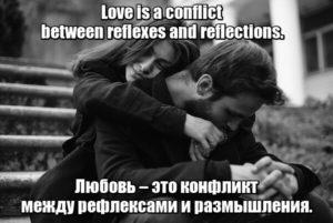 Love is a conflict between reflexes and reflections. - Любовь – это конфликт между рефлексами и размышления.