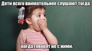 Дети всего внимательнее слушают тогда, когда говорят не с ними.