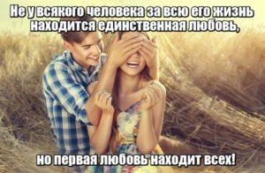 Не у всякого человека за всю его жизнь находится та самая и единственная любовь, но первая любовь находит всех!