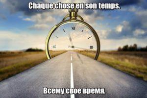 Chaque chose en son temps. – Всему свое время.
