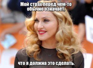 Мой страх перед чем-то обычно означает, что я должна это сделать. Мадонна.