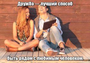 Дружба — лучший способ быть рядом с любимым человеком.