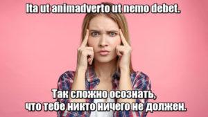Ita ut animadverto ut nemo debet. - Так сложно осознать, что тебе никто ничего не должен.