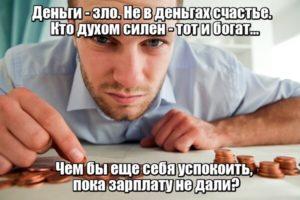 Деньги - зло. Не в деньгах счастье. Кто духом силен - тот и богат... Чем бы еще себя успокоить, пока зарплату не дали?