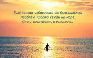 Если хочешь избавиться от большинства проблем, просто езжай на море....Оно и выслушает и успокоит...