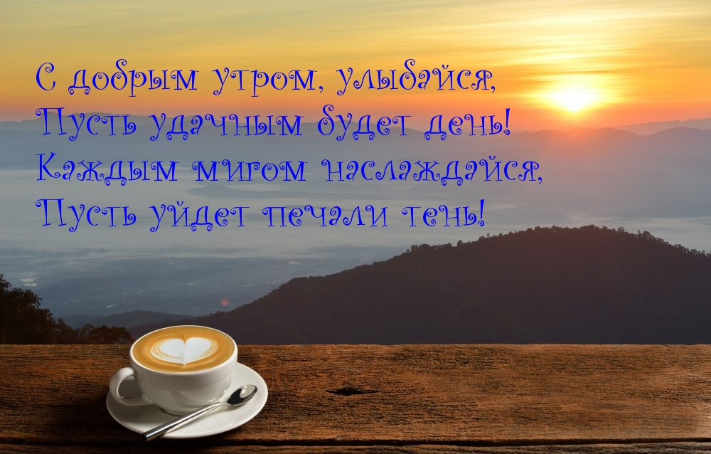 С добрым утром, улыбайся, пусть удачным будет день! Каждым мигом наслаждайся, пусть уйдет печали тень!