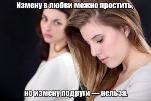 Измену в любви можно простить, но измену подруги — нельзя.