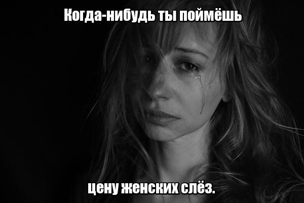 Когда-нибудь ты поймёшь цену женских слёз.