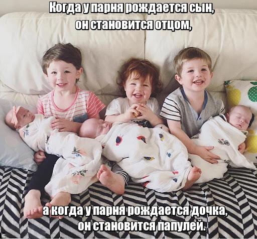 Когда у парня рождается сын, он становится отцом, а когда у парня рождается дочка, он становится папулей.