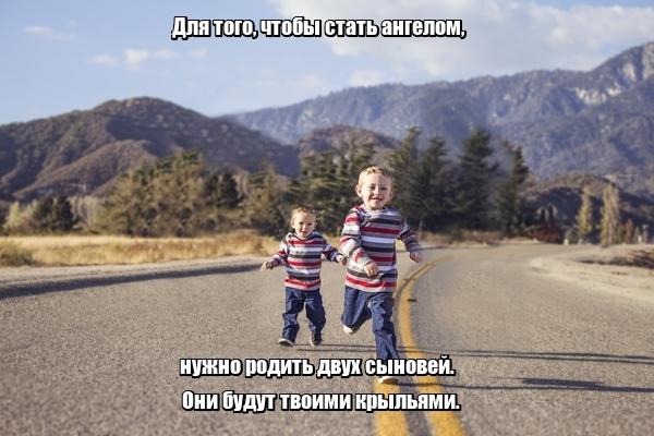 Для того, чтобы стать ангелом, нужно родить двух сыновей. Они будут твоими крыльями.