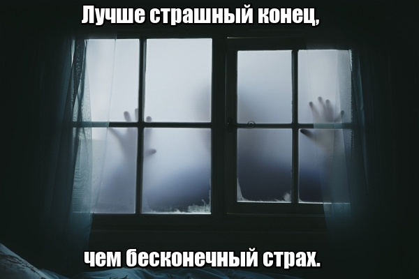 Лучше страшный конец, чем бесконечный страх.